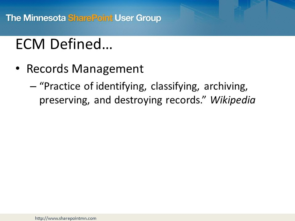 ECM Defined… Records Management – Practice of identifying, classifying, archiving, preserving, and destroying records. Wikipedia