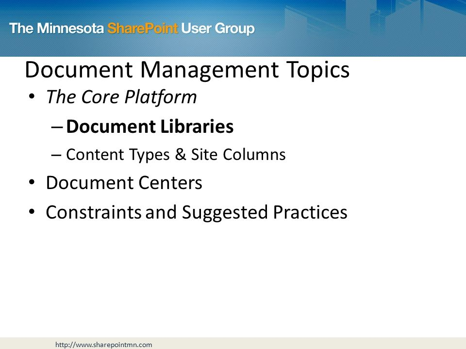 Document Management Topics The Core Platform – Document Libraries – Content Types & Site Columns Document Centers Constraints and Suggested Practices