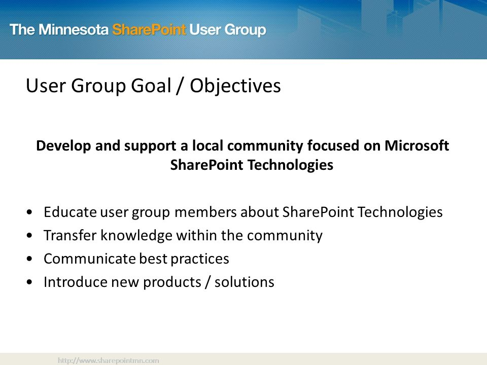 User Group Goal / Objectives Develop and support a local community focused on Microsoft SharePoint Technologies Educate user group members about SharePoint Technologies Transfer knowledge within the community Communicate best practices Introduce new products / solutions