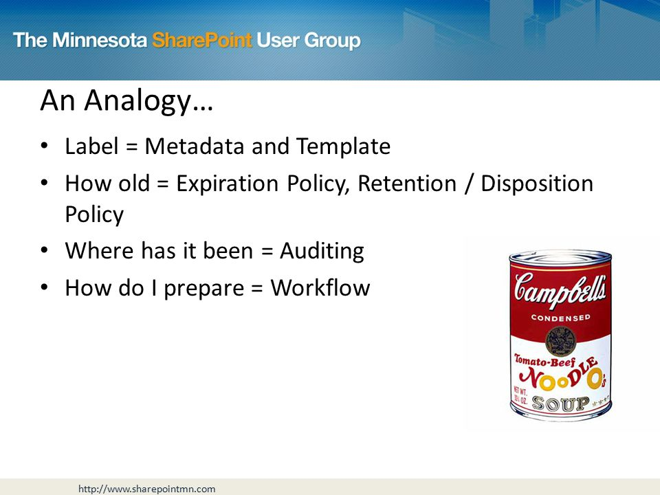 Label = Metadata and Template How old = Expiration Policy, Retention / Disposition Policy Where has it been = Auditing How do I prepare = Workflow An Analogy…