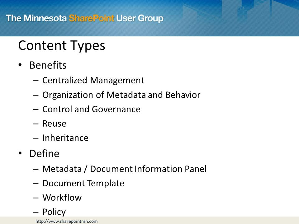 Benefits – Centralized Management – Organization of Metadata and Behavior – Control and Governance – Reuse – Inheritance Define – Metadata / Document Information Panel – Document Template – Workflow – Policy Content Types