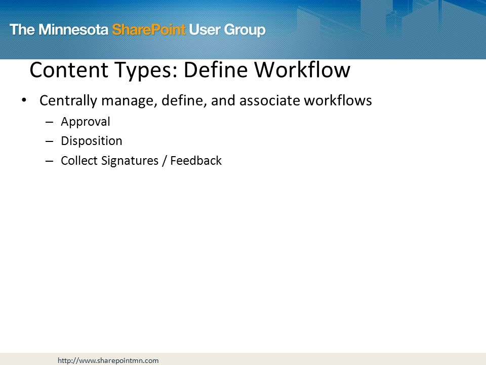 Centrally manage, define, and associate workflows – Approval – Disposition – Collect Signatures / Feedback Content Types: Define Workflow