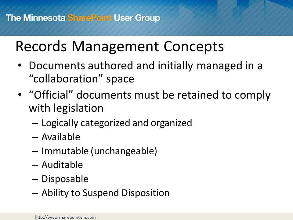 Records Management Concepts Documents authored and initially managed in a collaboration space Official documents must be retained to comply with legislation – Logically categorized and organized – Available – Immutable (unchangeable) – Auditable – Disposable – Ability to Suspend Disposition