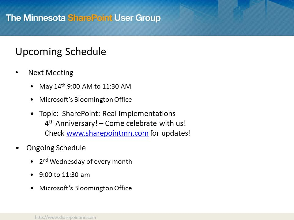 Upcoming Schedule Next Meeting May 14 th 9:00 AM to 11:30 AM Microsoft's Bloomington Office Topic: SharePoint: Real Implementations 4 th Anniversary.