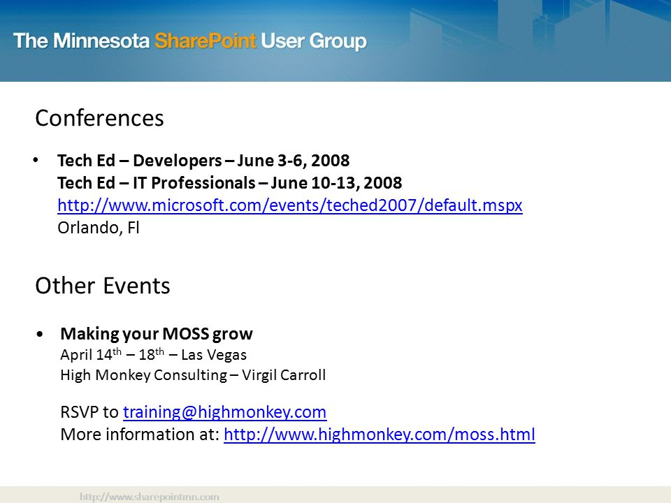Other Events Making your MOSS grow April 14 th – 18 th – Las Vegas High Monkey Consulting – Virgil Carroll RSVP to More information at:   Conferences Tech Ed – Developers – June 3-6, 2008 Tech Ed – IT Professionals – June 10-13, Orlando, Fl