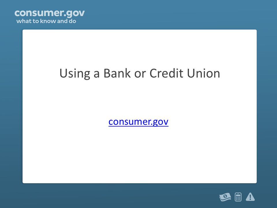 Using a Bank or Credit Union consumer.gov