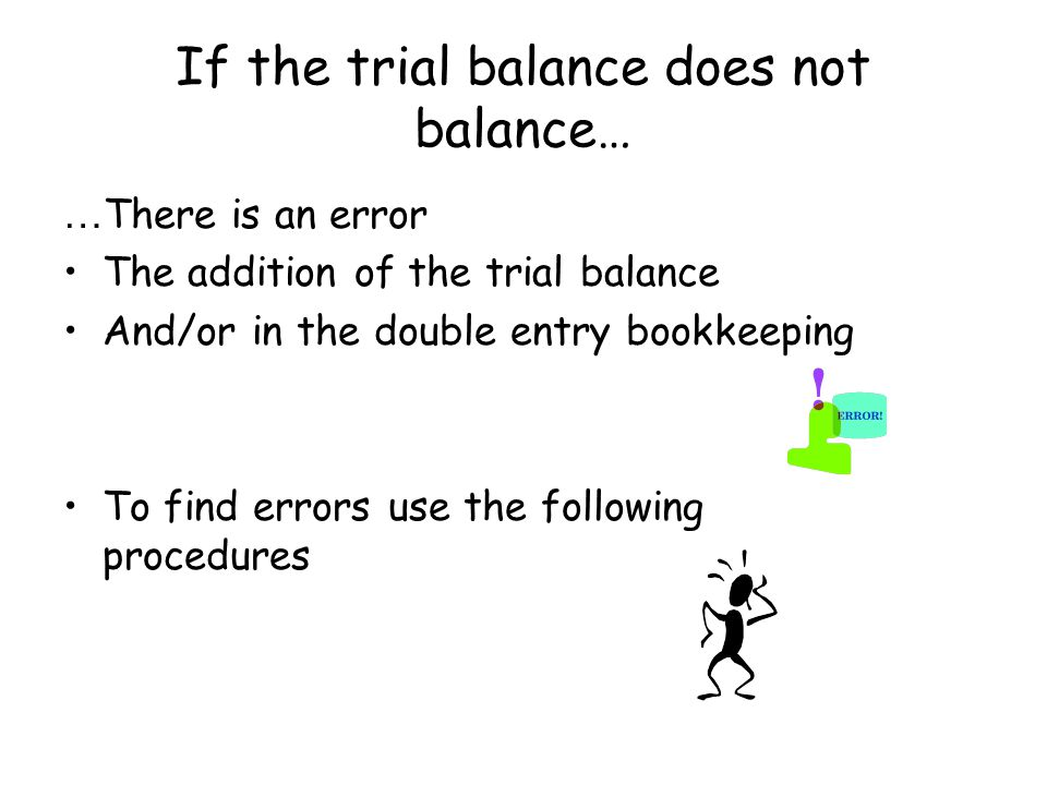 If the trial balance does not balance… … There is an error The addition of the trial balance And/or in the double entry bookkeeping To find errors use the following procedures
