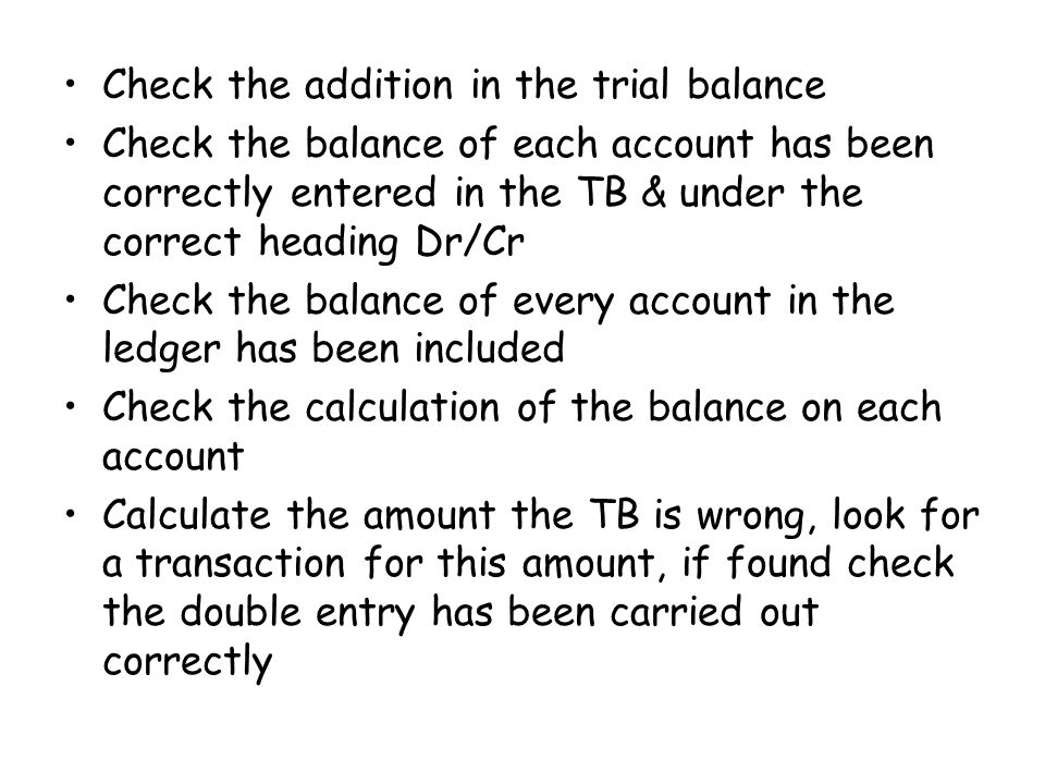 Check the addition in the trial balance Check the balance of each account has been correctly entered in the TB & under the correct heading Dr/Cr Check the balance of every account in the ledger has been included Check the calculation of the balance on each account Calculate the amount the TB is wrong, look for a transaction for this amount, if found check the double entry has been carried out correctly