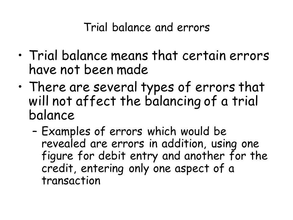Trial balance and errors Trial balance means that certain errors have not been made There are several types of errors that will not affect the balancing of a trial balance –Examples of errors which would be revealed are errors in addition, using one figure for debit entry and another for the credit, entering only one aspect of a transaction