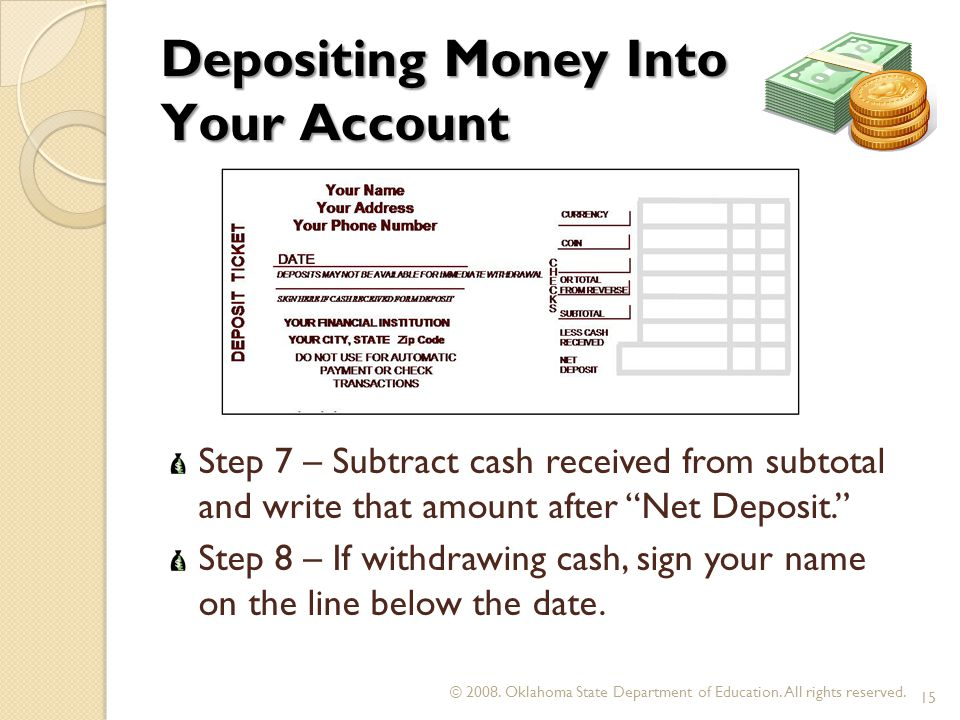 Depositing Money Into Your Account Step 7 – Subtract cash received from subtotal and write that amount after Net Deposit. Step 8 – If withdrawing cash, sign your name on the line below the date.
