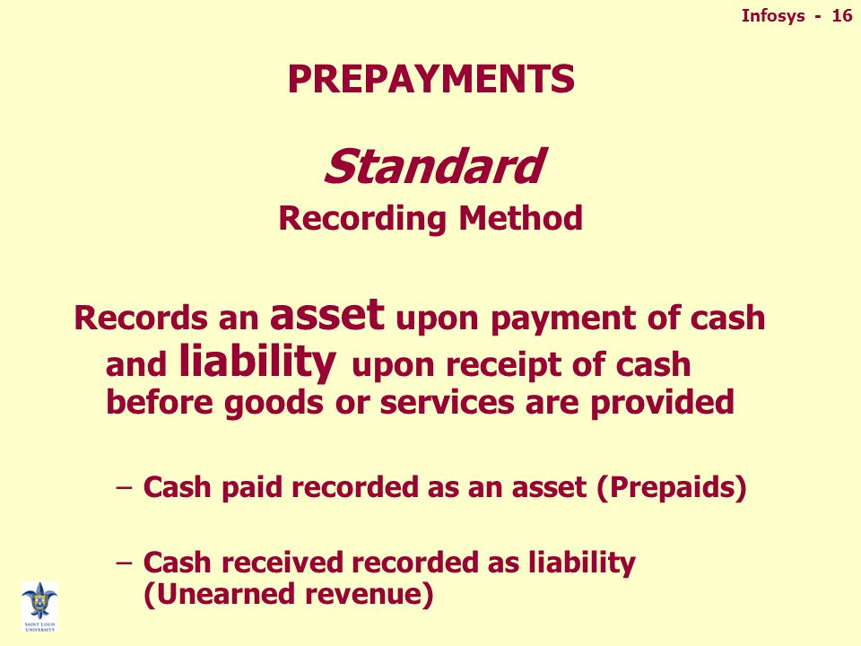 Infosys - 16 PREPAYMENTS Standard Recording Method Records an asset upon payment of cash and liability upon receipt of cash before goods or services are provided –Cash paid recorded as an asset (Prepaids) –Cash received recorded as liability (Unearned revenue)