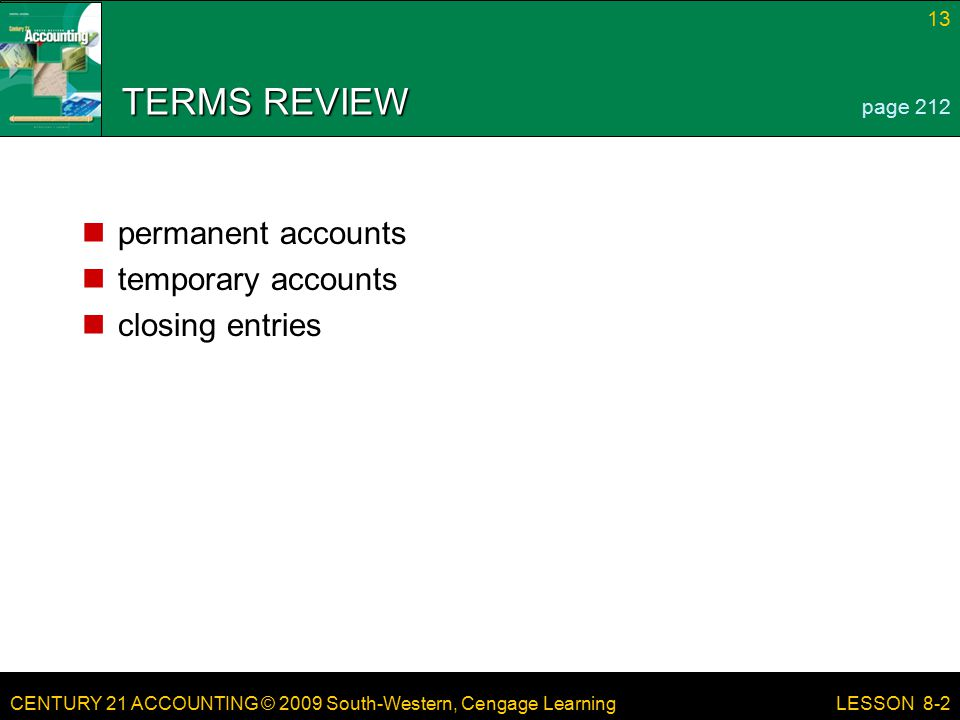 CENTURY 21 ACCOUNTING © 2009 South-Western, Cengage Learning 13 LESSON 8-2 TERMS REVIEW permanent accounts temporary accounts closing entries page 212