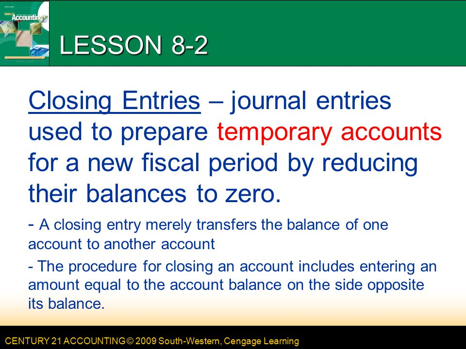 CENTURY 21 ACCOUNTING © 2009 South-Western, Cengage Learning LESSON 8-2 Closing Entries – journal entries used to prepare temporary accounts for a new fiscal period by reducing their balances to zero.