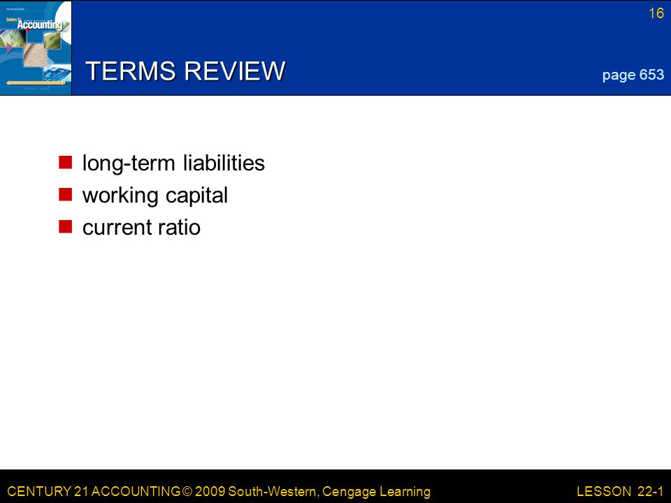 CENTURY 21 ACCOUNTING © 2009 South-Western, Cengage Learning 16 LESSON 22-1 TERMS REVIEW long-term liabilities working capital current ratio page 653