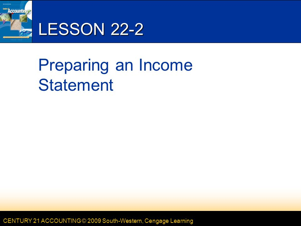 CENTURY 21 ACCOUNTING © 2009 South-Western, Cengage Learning LESSON 22-2 Preparing an Income Statement