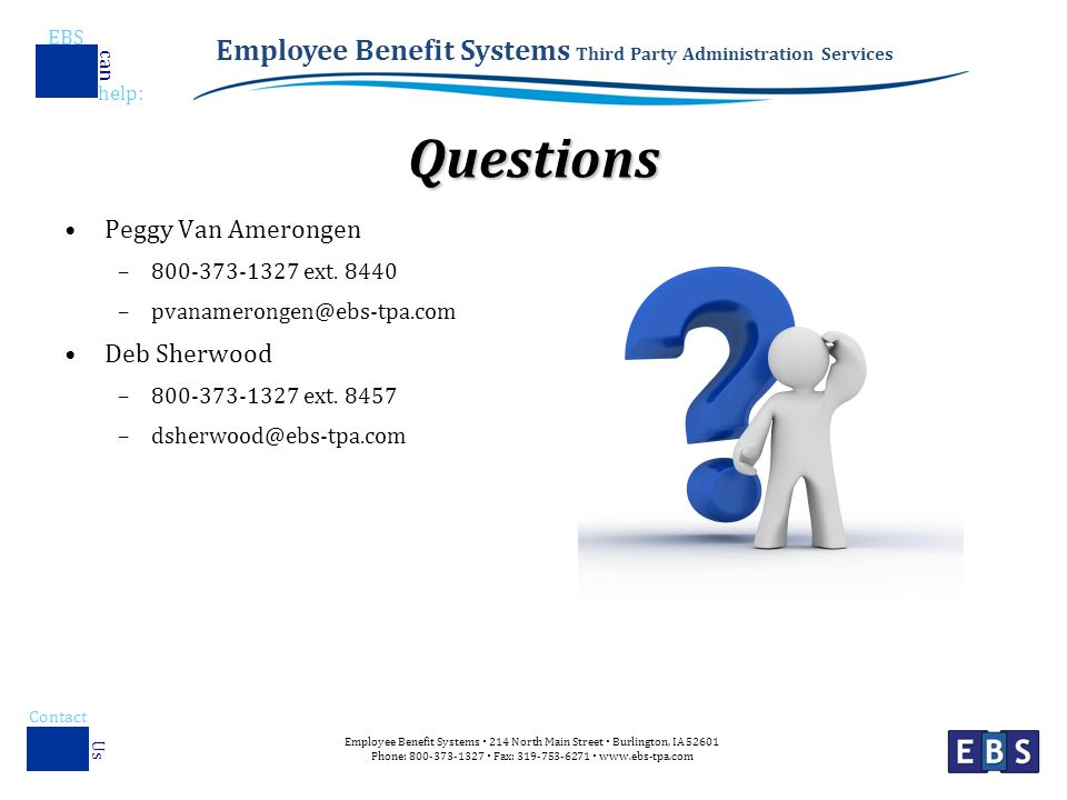 Employee Benefit Systems Third Party Administration Services EBS help : can Employee Benefit Systems  214 North Main Street  Burlington, IA Phone:  Fax:    Contact Us Questions Peggy Van Amerongen – ext.