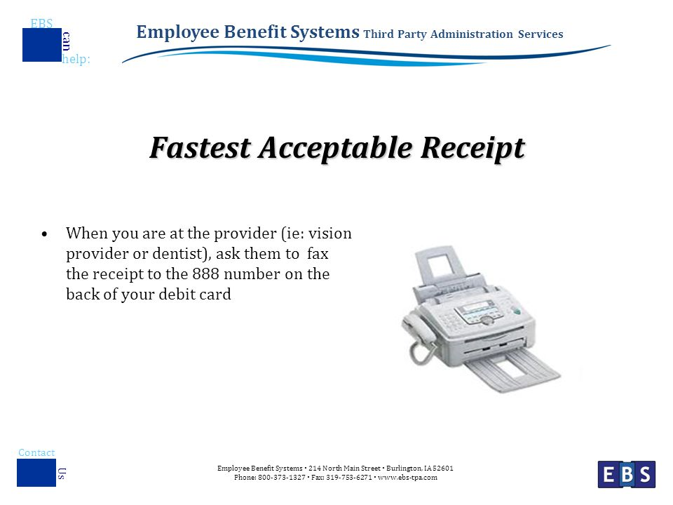 Employee Benefit Systems Third Party Administration Services EBS help : can Employee Benefit Systems  214 North Main Street  Burlington, IA Phone:  Fax:    Contact Us Fastest Acceptable Receipt When you are at the provider (ie: vision provider or dentist), ask them to fax the receipt to the 888 number on the back of your debit card