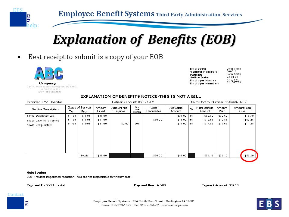 Employee Benefit Systems Third Party Administration Services EBS help : can Employee Benefit Systems  214 North Main Street  Burlington, IA Phone:  Fax:    Contact Us Explanation of Benefits (EOB) Best receipt to submit is a copy of your EOB
