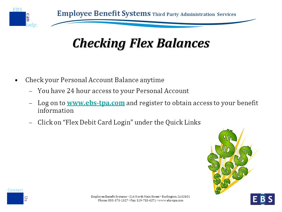 Employee Benefit Systems Third Party Administration Services EBS help : can Employee Benefit Systems  214 North Main Street  Burlington, IA Phone:  Fax:    Contact Us Checking Flex Balances Check your Personal Account Balance anytime –You have 24 hour access to your Personal Account –Log on to   and register to obtain access to your benefit informationwww.ebs-tpa.com –Click on Flex Debit Card Login under the Quick Links