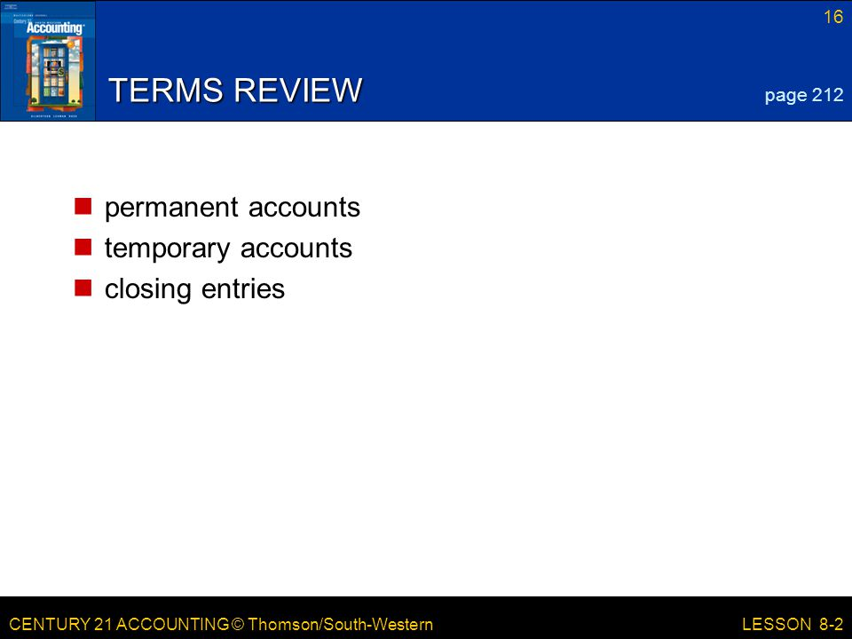 CENTURY 21 ACCOUNTING © Thomson/South-Western 16 LESSON 8-2 TERMS REVIEW permanent accounts temporary accounts closing entries page 212