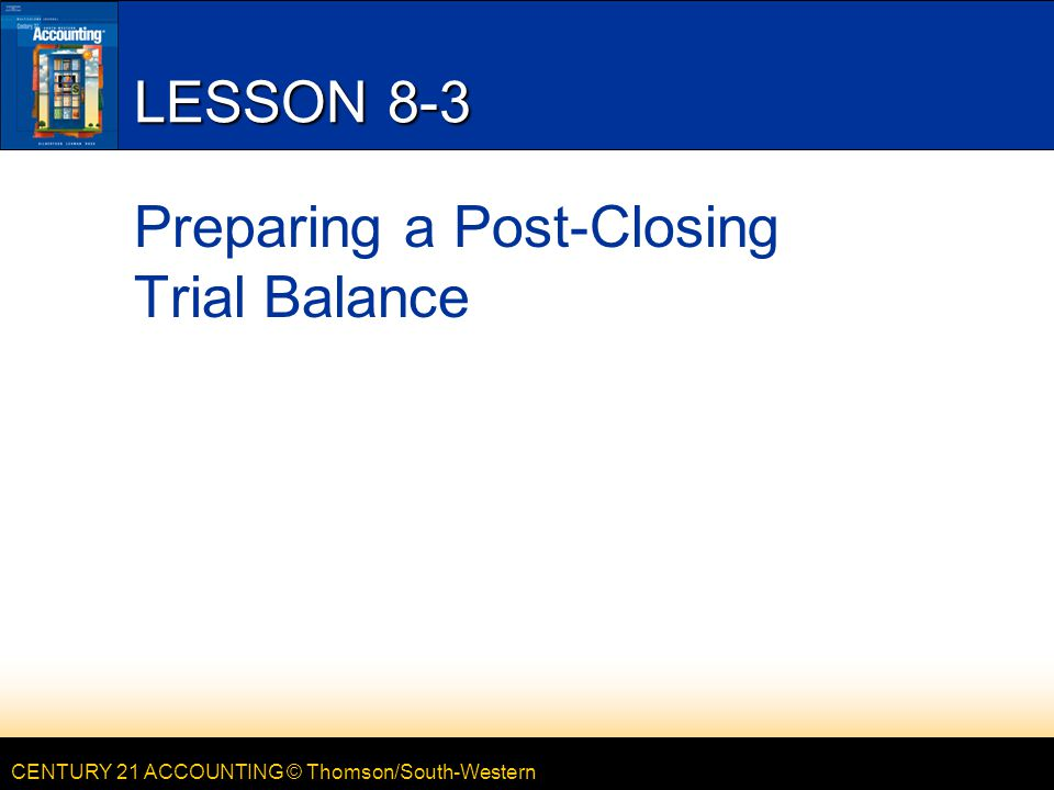 CENTURY 21 ACCOUNTING © Thomson/South-Western LESSON 8-3 Preparing a Post-Closing Trial Balance