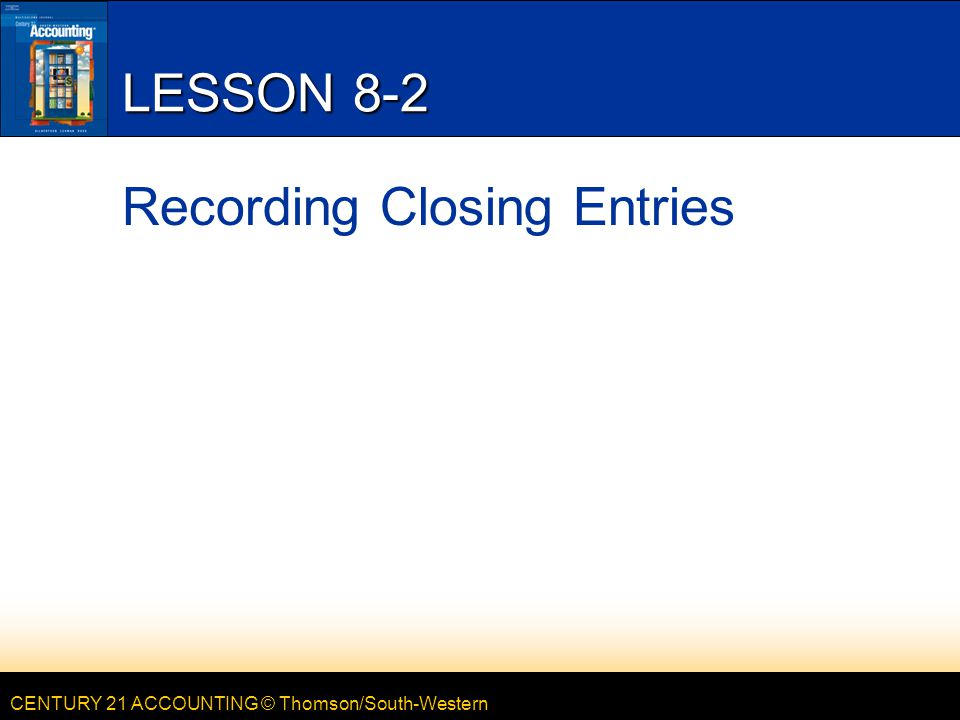 CENTURY 21 ACCOUNTING © Thomson/South-Western LESSON 8-2 Recording Closing Entries