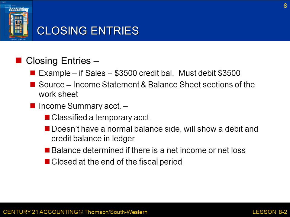 CENTURY 21 ACCOUNTING © Thomson/South-Western 8 LESSON 8-2 CLOSING ENTRIES Closing Entries – Example – if Sales = $3500 credit bal.