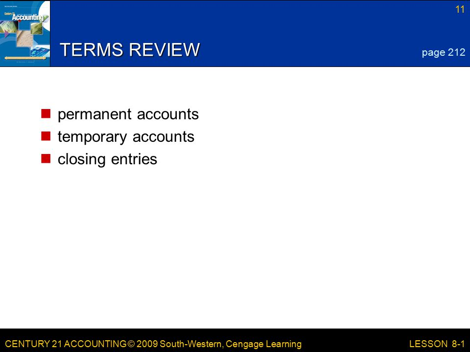 CENTURY 21 ACCOUNTING © 2009 South-Western, Cengage Learning 11 LESSON 8-1 TERMS REVIEW permanent accounts temporary accounts closing entries page 212