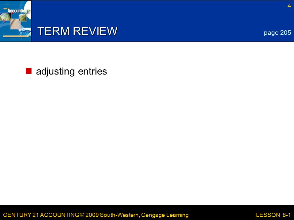 CENTURY 21 ACCOUNTING © 2009 South-Western, Cengage Learning 4 LESSON 8-1 TERM REVIEW adjusting entries page 205