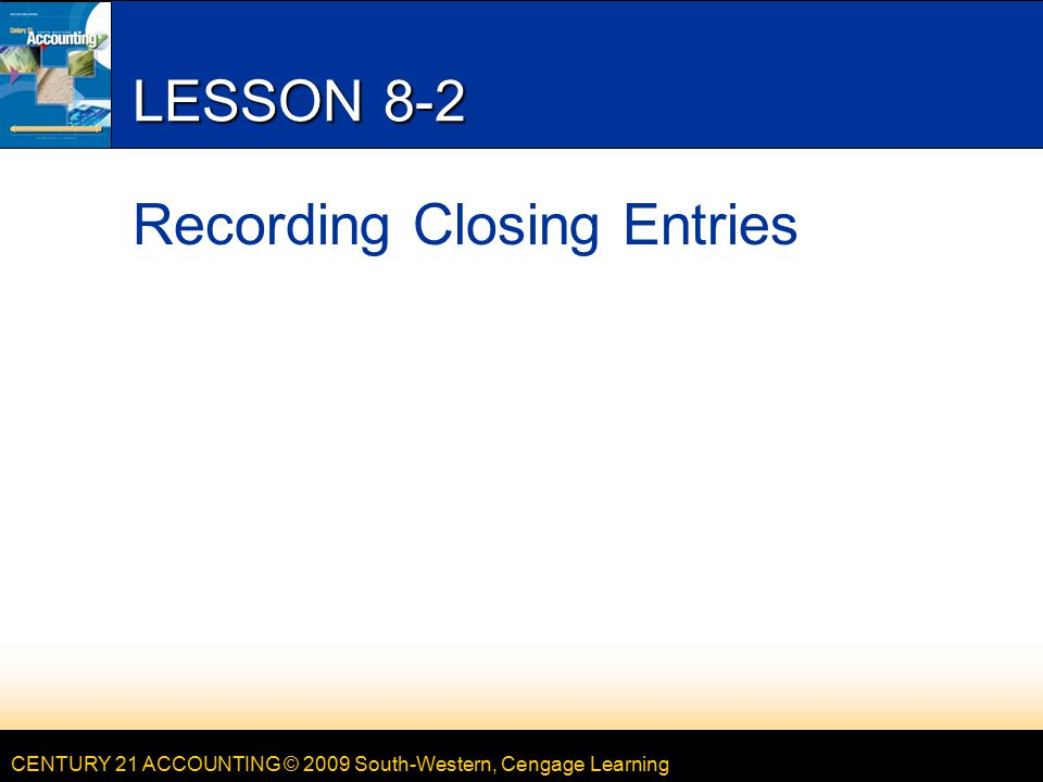 CENTURY 21 ACCOUNTING © 2009 South-Western, Cengage Learning LESSON 8-2 Recording Closing Entries