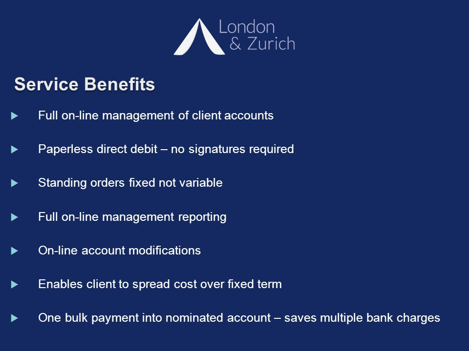 Service Benefits  Full on-line management of client accounts  Paperless direct debit – no signatures required  Standing orders fixed not variable  Full on-line management reporting  On-line account modifications  Enables client to spread cost over fixed term  One bulk payment into nominated account – saves multiple bank charges
