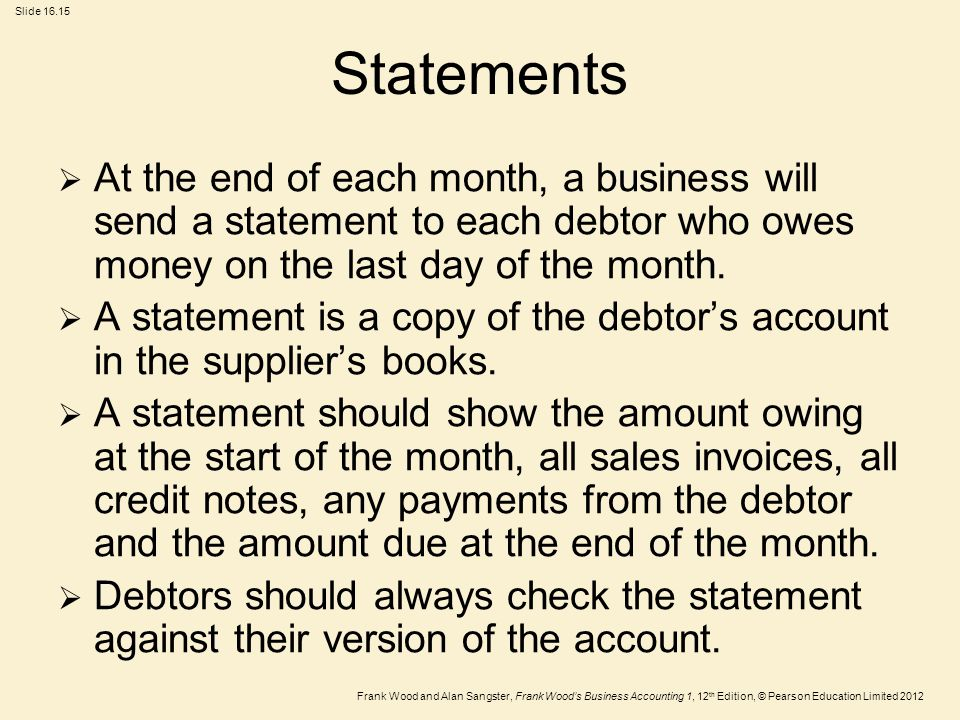 Frank Wood and Alan Sangster, Frank Wood's Business Accounting 1, 12 th Edition, © Pearson Education Limited 2012 Slide Statements  At the end of each month, a business will send a statement to each debtor who owes money on the last day of the month.