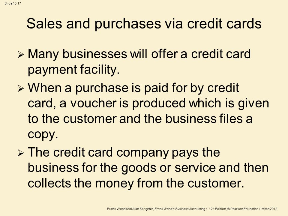 Frank Wood and Alan Sangster, Frank Wood's Business Accounting 1, 12 th Edition, © Pearson Education Limited 2012 Slide Sales and purchases via credit cards  Many businesses will offer a credit card payment facility.