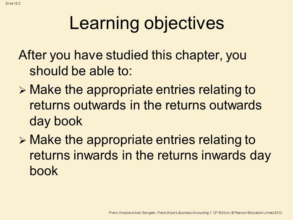 Frank Wood and Alan Sangster, Frank Wood's Business Accounting 1, 12 th Edition, © Pearson Education Limited 2012 Slide 16.2 Learning objectives After you have studied this chapter, you should be able to:  Make the appropriate entries relating to returns outwards in the returns outwards day book  Make the appropriate entries relating to returns inwards in the returns inwards day book