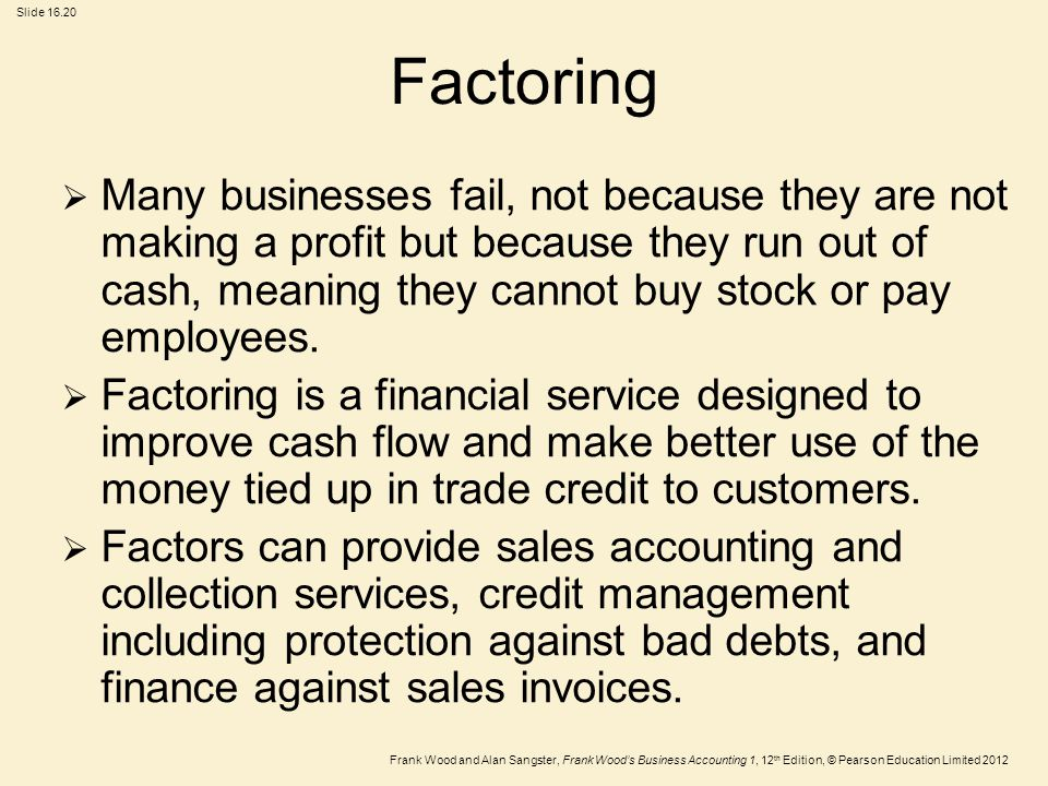 Frank Wood and Alan Sangster, Frank Wood's Business Accounting 1, 12 th Edition, © Pearson Education Limited 2012 Slide Factoring  Many businesses fail, not because they are not making a profit but because they run out of cash, meaning they cannot buy stock or pay employees.