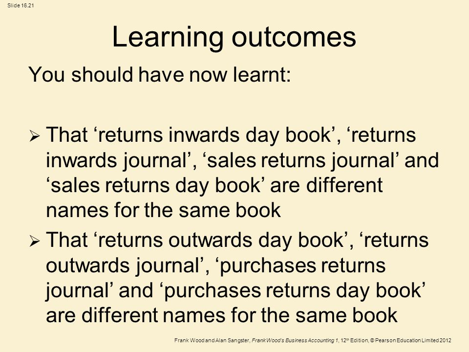 Frank Wood and Alan Sangster, Frank Wood's Business Accounting 1, 12 th Edition, © Pearson Education Limited 2012 Slide Learning outcomes You should have now learnt:  That 'returns inwards day book', 'returns inwards journal', 'sales returns journal' and 'sales returns day book' are different names for the same book  That 'returns outwards day book', 'returns outwards journal', 'purchases returns journal' and 'purchases returns day book' are different names for the same book