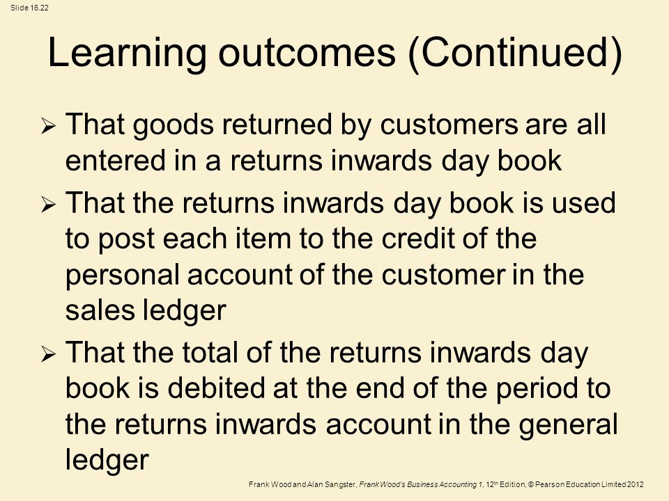 Frank Wood and Alan Sangster, Frank Wood's Business Accounting 1, 12 th Edition, © Pearson Education Limited 2012 Slide Learning outcomes (Continued)  That goods returned by customers are all entered in a returns inwards day book  That the returns inwards day book is used to post each item to the credit of the personal account of the customer in the sales ledger  That the total of the returns inwards day book is debited at the end of the period to the returns inwards account in the general ledger