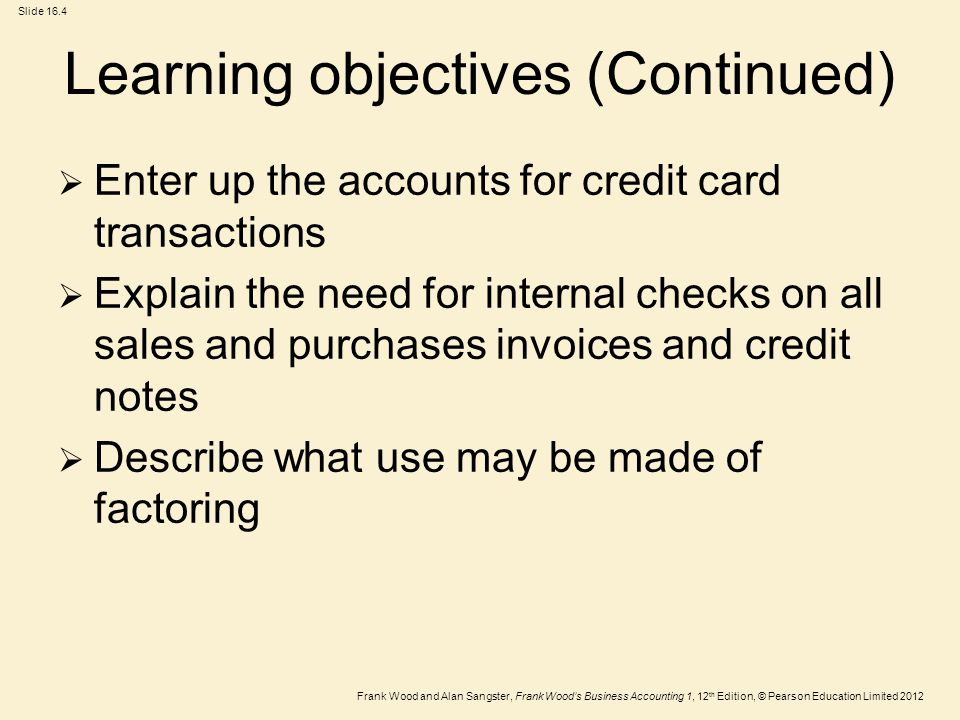 Frank Wood and Alan Sangster, Frank Wood's Business Accounting 1, 12 th Edition, © Pearson Education Limited 2012 Slide 16.4 Learning objectives (Continued)  Enter up the accounts for credit card transactions  Explain the need for internal checks on all sales and purchases invoices and credit notes  Describe what use may be made of factoring