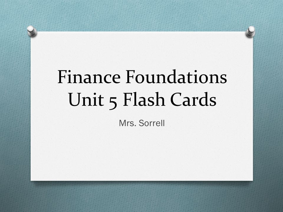 Finance Foundations Unit 5 Flash Cards Mrs. Sorrell