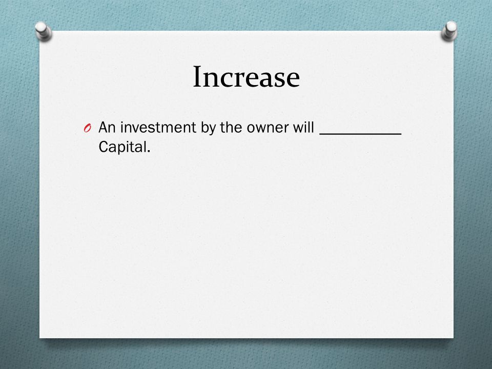 Increase O An investment by the owner will __________ Capital.