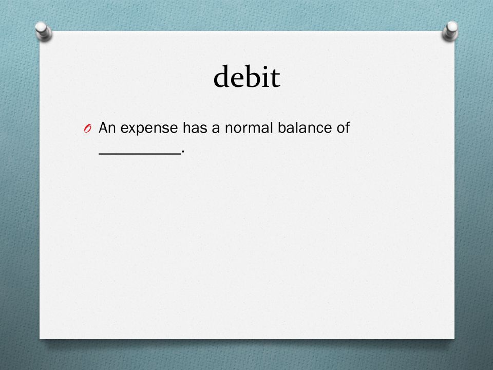debit O An expense has a normal balance of __________.