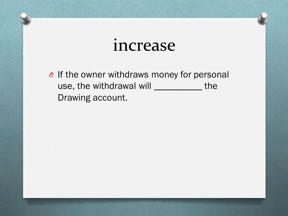 increase O If the owner withdraws money for personal use, the withdrawal will __________ the Drawing account.