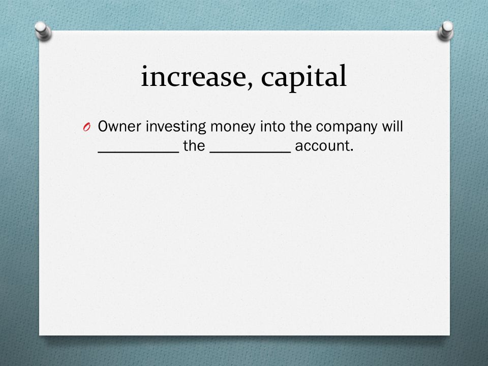 increase, capital O Owner investing money into the company will __________ the __________ account.