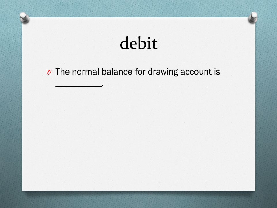 debit O The normal balance for drawing account is __________.