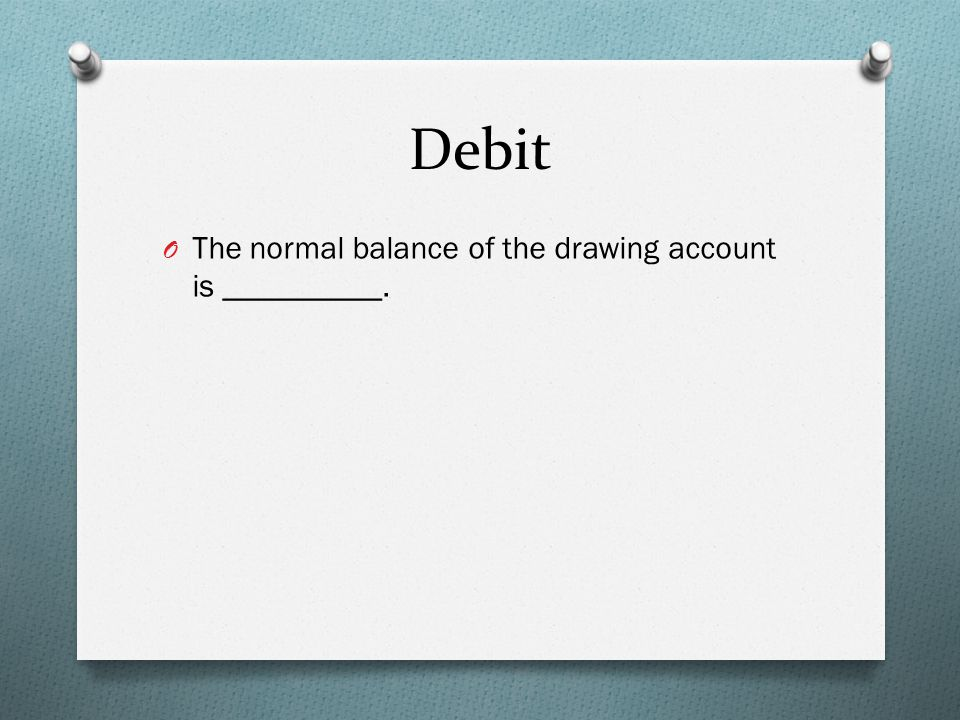 Debit O The normal balance of the drawing account is __________.