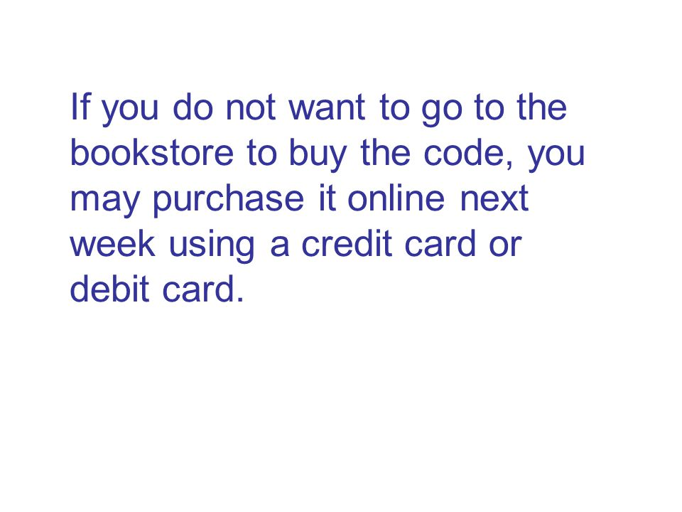 If you do not want to go to the bookstore to buy the code, you may purchase it online next week using a credit card or debit card.