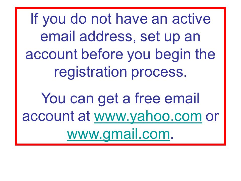 If you do not have an active  address, set up an account before you begin the registration process.