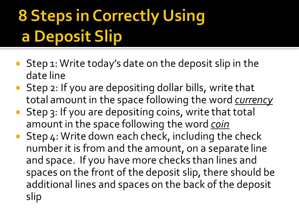  Step 1: Write today's date on the deposit slip in the date line  Step 2: If you are depositing dollar bills, write that total amount in the space following the word currency  Step 3: If you are depositing coins, write that total amount in the space following the word coin  Step 4: Write down each check, including the check number it is from and the amount, on a separate line and space.