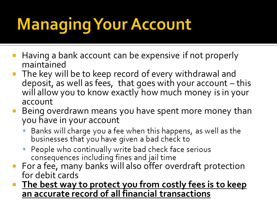  Having a bank account can be expensive if not properly maintained  The key will be to keep record of every withdrawal and deposit, as well as fees, that goes with your account – this will allow you to know exactly how much money is in your account  Being overdrawn means you have spent more money than you have in your account  Banks will charge you a fee when this happens, as well as the businesses that you have given a bad check to  People who continually write bad check face serious consequences including fines and jail time  For a fee, many banks will also offer overdraft protection for debit cards  The best way to protect you from costly fees is to keep an accurate record of all financial transactions
