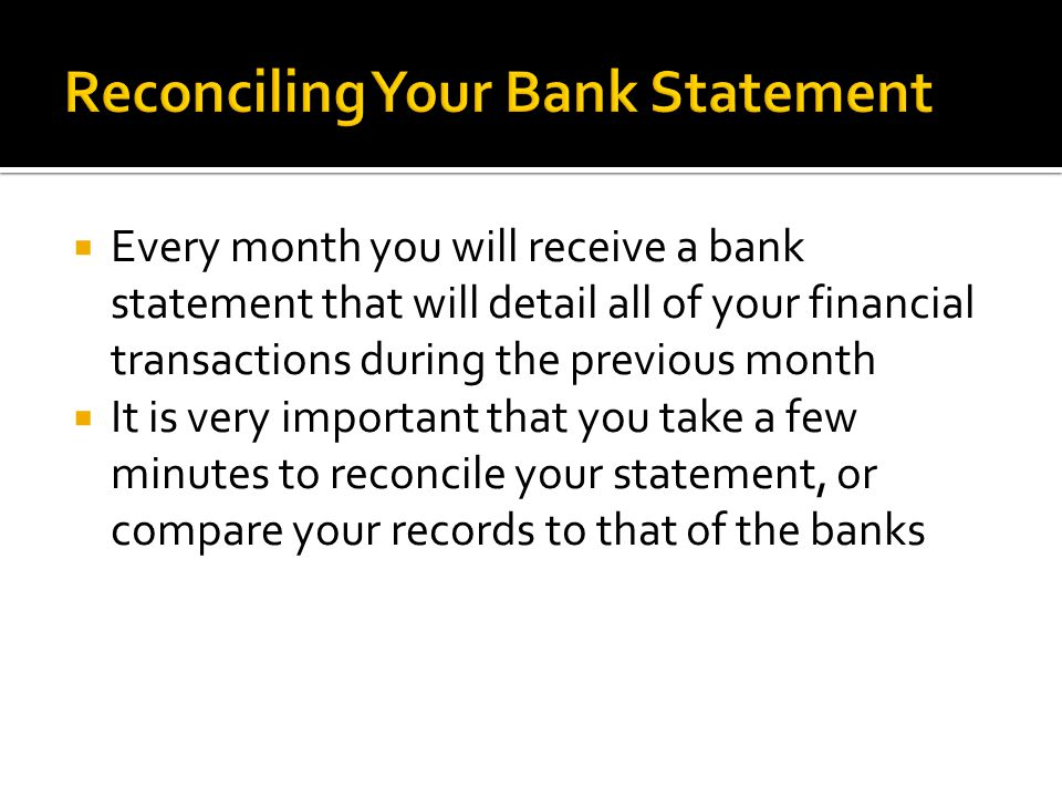  Every month you will receive a bank statement that will detail all of your financial transactions during the previous month  It is very important that you take a few minutes to reconcile your statement, or compare your records to that of the banks